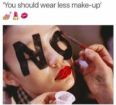 whoever is telling you to wear less makeup can get to leaving