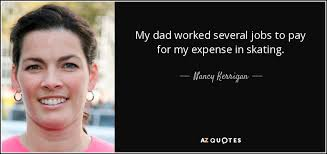 Nancy Kerrigan quote: My dad worked several jobs to pay for my ... via Relatably.com
