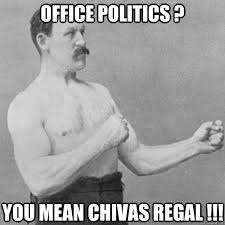 Office Politics ? You mean Chivas Regal !!! - overly manly man ... via Relatably.com
