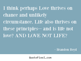 Quotes about love - I think perhaps love thrives on chance and ...