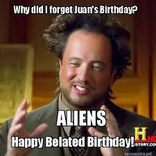 Meme Maker - Why did I forget Juan's Birthday? ALIENS Happy ... via Relatably.com