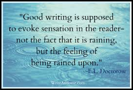 Good writing is supposed to evoke sensation in the reader—not the fact that it is raining, but the feeling of being rained upon.   ― E.L. Doctorow