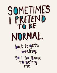 Being normal is just no fun. Be yourself, if people don't like it ...