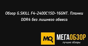 Обзор <b>G</b>.<b>SKILL F4</b>-<b>2400C15D</b>-<b>16GNT</b>. Планки DDR4 без лишнего ...