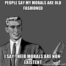 people say my morals are old fashioned i say their morals are non ... via Relatably.com
