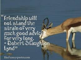 Friendship will not stand the strain of very much good advice for ... via Relatably.com