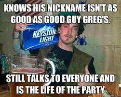 Knows his nickname isn't as good as Good guy greg's. Still talks ... via Relatably.com