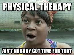 physical therapy Ain't Nobody Got Time For That - No Time Sweet ... via Relatably.com