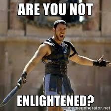 ARE YOU NOT ENLIGHTENED? - GLADIATOR | Meme Generator via Relatably.com
