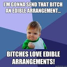 I'm gonna send that bitch an edible arrangement... Bitches love ... via Relatably.com