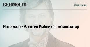 Интервью - <b>Алексей Рыбников</b>, композитор - Ведомости