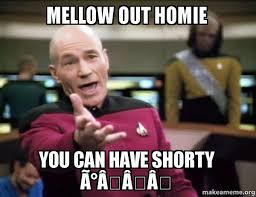 Mellow out homie You can have shorty 😉 - Annoyed Picard | Make ... via Relatably.com