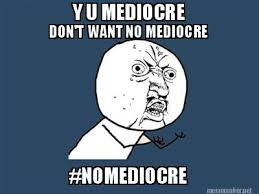 Meme Maker - Y U MEDIOCRE DON'T WANT NO MEDIOCRE #NOMEDIOCRE Meme ... via Relatably.com