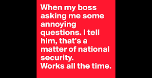 when my boss asking me some annoying questions i tell him that s when my boss asking me some annoying questions i tell him that s a matter of national security works all the time post by a m on boldomatic