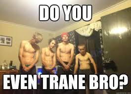 DO YOU even TRANE BRO? - Misc - quickmeme via Relatably.com