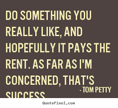 Do something you really like, and hopefully.. Tom Petty best ... via Relatably.com