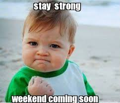 Meme Maker - stay strong weekend coming soon Meme Maker! via Relatably.com