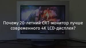 Почему 20-летний CRT-<b>монитор</b> лучше современного 4K <b>LCD</b> ...
