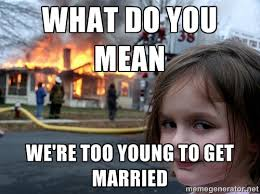 What do you mean we're too young to get married - Disaster Girl ... via Relatably.com