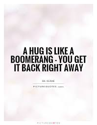 A hug is like a boomerang - you get it back right away quote ...