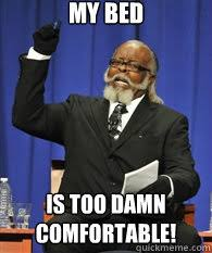 My Bed is TOO DAMN COMFORTABLE! - ITS TOO DAMN HIGH ! - quickmeme via Relatably.com