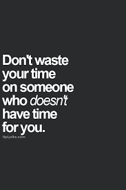 Spend your time wisely! Don't waste your time on someone who doesn ... via Relatably.com