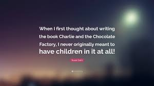 roald dahl quote when i first thought about writing the book roald dahl quote when i first thought about writing the book charlie and the