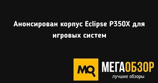Анонсирован <b>корпус Eclipse P350X</b> для игровых систем - Mega ...