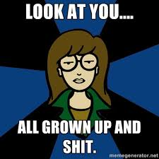 LOOK AT YOU.... ALL GROWN UP AND SHIT. - Dark Daria | Meme Generator via Relatably.com