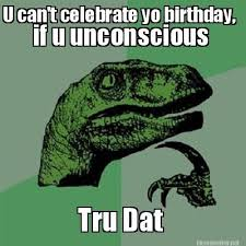 Meme Maker - U can't celebrate yo birthday, Tru Dat if u ... via Relatably.com