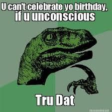 Meme Maker - U can't celebrate yo birthday, Tru Dat if u ... via Relatably.com