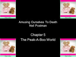 amusing ourselves to death neil postman chapter  the peak a boo    amusing ourselves to death neil postman chapter  the peak a boo world