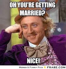 oh you're getting married?... - Willy Wonka Meme Generator Captionator via Relatably.com