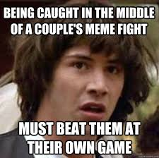 Being caught in the middle of a couple's meme fight must beat them ... via Relatably.com