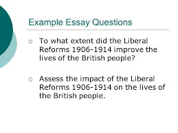 liberal reforms a success higher history example essay questions  example essay questions  to what extent did the liberal reforms   improve the