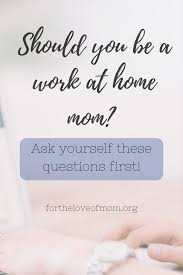 should you be a work at home mom for the love of mom should you be a work at home mom ask yourself these questions first