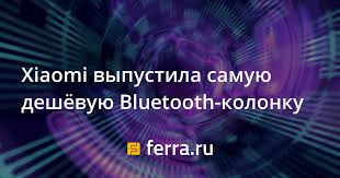 <b>Xiaomi</b> выпустила самую дешёвую Bluetooth-<b>колонку</b> — Ferra.ru