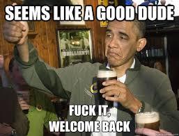 Seems like a good dude Fuck it, welcome back - Upvoting Obama ... via Relatably.com