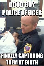 Good guy police officer finally capturing them at birth - Misc ... via Relatably.com