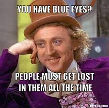 DIYLOL - You Have Blue Eyes? People Must Get Lost in Them All the Time via Relatably.com