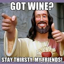 Got Wine? Stay thirsty, my friends! - buddy jesus | Meme Generator via Relatably.com
