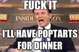 fuck it I'll have poptarts for dinner - Fuck It Bill OReilly ... via Relatably.com