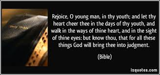 Rejoice, O young man, in thy youth; and let thy heart cheer thee ... via Relatably.com