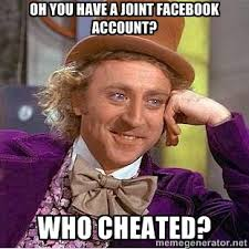 oh you have a joint facebook account? WHO CHEATED? - willy wonka ... via Relatably.com