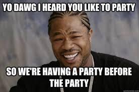 yo dawg i heard you like to party so we're having a party before ... via Relatably.com