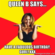 QUEEN B SAYS... HAVE A FABULOUS BIRTHDAY, GURL! XXX - Beyonce ... via Relatably.com