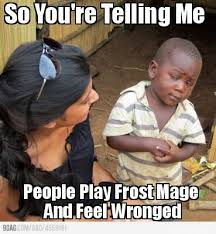 Meme Maker - So You're Telling Me People Play Frost Mage And Feel ... via Relatably.com