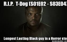 Meme Maker - R.I.P. T-Dog (S01E02 - S03E04) Longest Lasting Black ... via Relatably.com