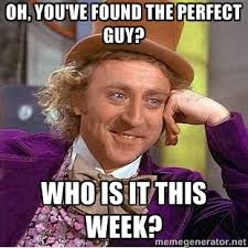 Oh, you've found the perfect guy? Who is it this week? - willy ... via Relatably.com