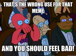 THAT'S THE WRONG USE FOR THAT MEME And you should feel bad! - And ... via Relatably.com